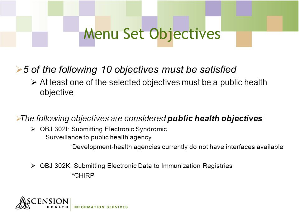 Menu Set Objectives  5 of the following 10 objectives must be satisfied  At least one of the selected objectives must be a public health objective  The following objectives are considered public health objectives:  OBJ 302I: Submitting Electronic Syndromic Surveillance to public health agency *Development-health agencies currently do not have interfaces available  OBJ 302K: Submitting Electronic Data to Immunization Registries *CHIRP
