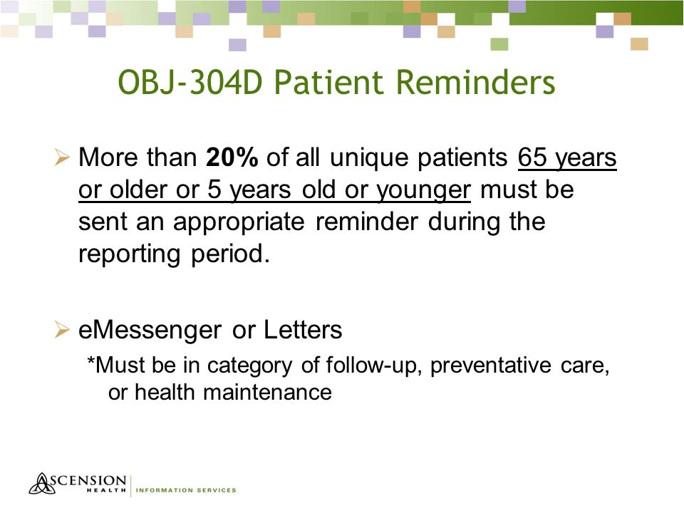OBJ-304D Patient Reminders  More than 20% of all unique patients 65 years or older or 5 years old or younger must be sent an appropriate reminder during the reporting period.
