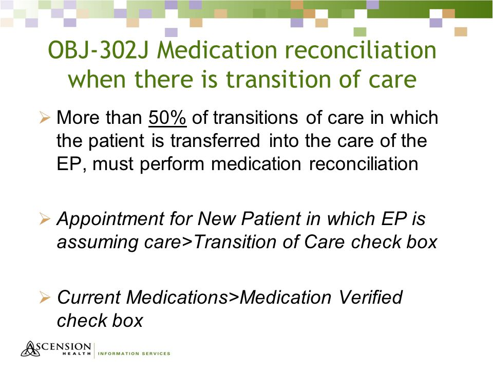 OBJ-302J Medication reconciliation when there is transition of care  More than 50% of transitions of care in which the patient is transferred into the care of the EP, must perform medication reconciliation  Appointment for New Patient in which EP is assuming care>Transition of Care check box  Current Medications>Medication Verified check box