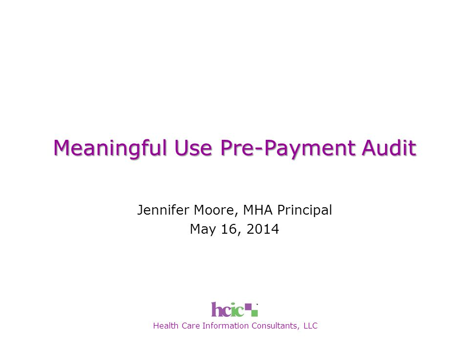 Health Care Information Consultants, LLC Meaningful Use Pre-Payment Audit Jennifer Moore, MHA Principal May 16, 2014