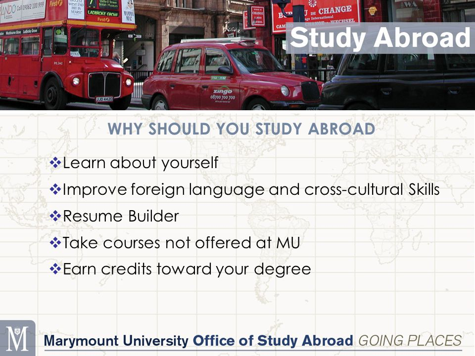 WHY SHOULD YOU STUDY ABROAD  Learn about yourself  Improve foreign language and cross-cultural Skills  Resume Builder  Take courses not offered at