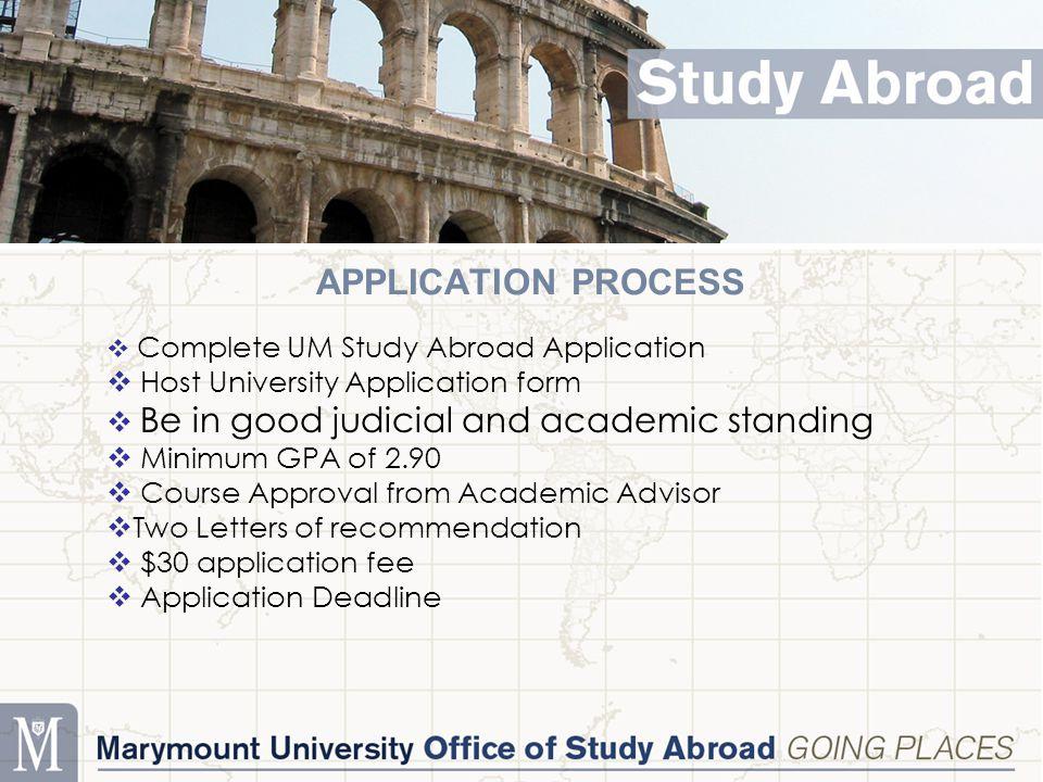 APPLICATION PROCESS  Complete UM Study Abroad Application  Host University Application form  Be in good judicial and academic standing  Minimum GP