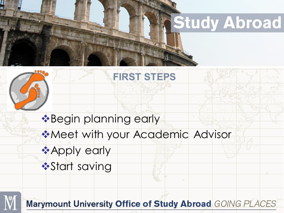 FIRST STEPS  Begin planning early  Meet with your Academic Advisor  Apply early  Start saving