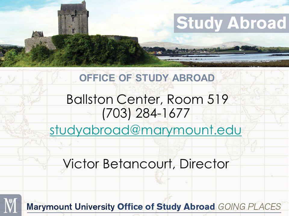 OFFICE OF STUDY ABROAD Ballston Center, Room 519 (703) 284-1677 studyabroad@marymount.edu Victor Betancourt, Director