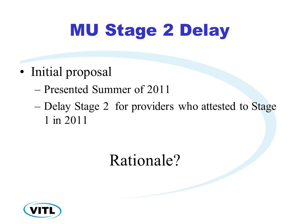 MU Stage 2 Delay Initial proposal –Presented Summer of 2011 –Delay Stage 2 for providers who attested to Stage 1 in 2011 Rationale