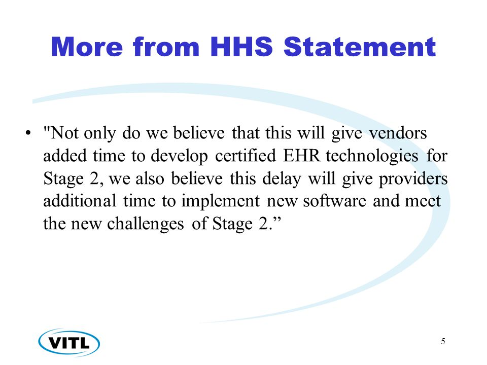 More from HHS Statement Not only do we believe that this will give vendors added time to develop certified EHR technologies for Stage 2, we also believe this delay will give providers additional time to implement new software and meet the new challenges of Stage 2. 5