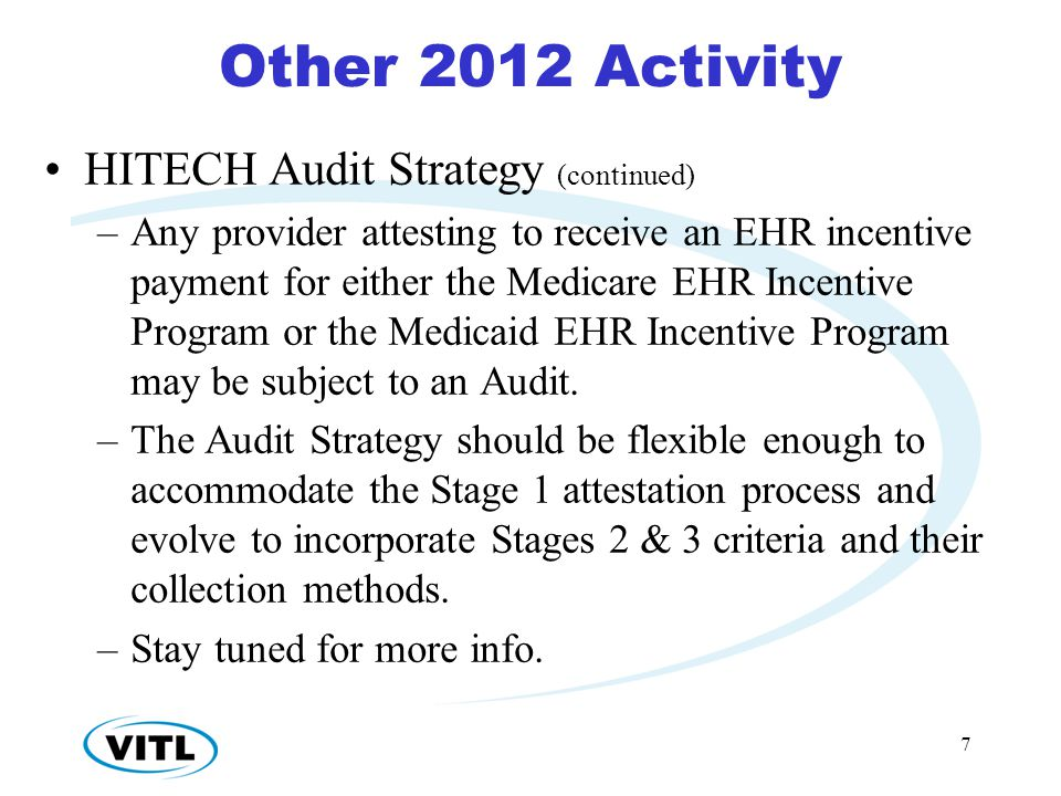 Other 2012 Activity HITECH Audit Strategy (continued) –Any provider attesting to receive an EHR incentive payment for either the Medicare EHR Incentive Program or the Medicaid EHR Incentive Program may be subject to an Audit.