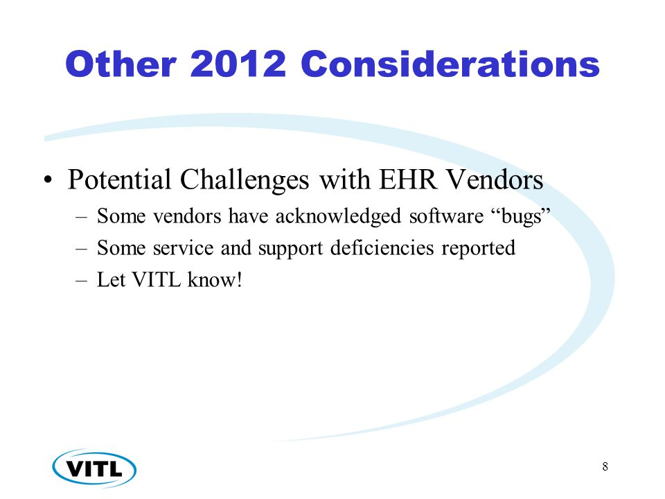 Other 2012 Considerations Potential Challenges with EHR Vendors –Some vendors have acknowledged software bugs –Some service and support deficiencies reported –Let VITL know.