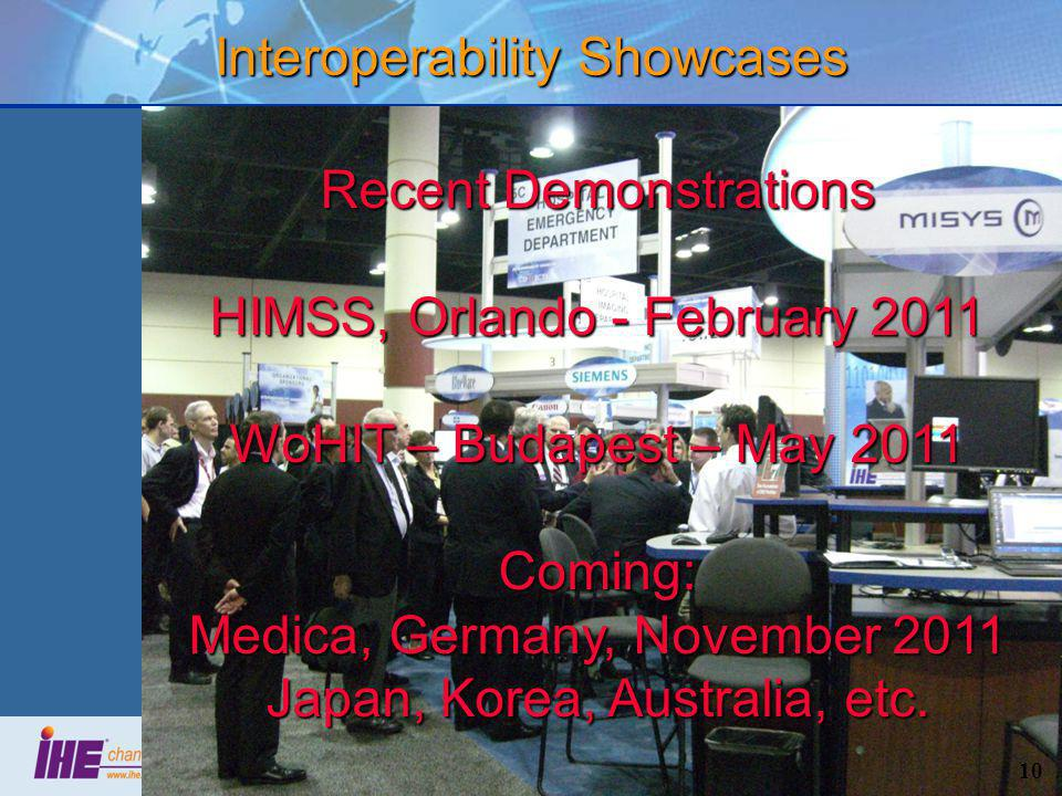 10 Interoperability Showcases Recent Demonstrations HIMSS, Orlando - February 2011 WoHIT – Budapest – May 2011 Coming: Medica, Germany, November 2011