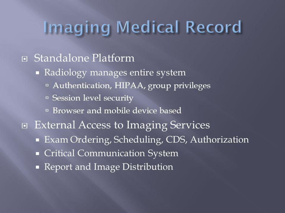  Standalone Platform  Radiology manages entire system  Authentication, HIPAA, group privileges  Session level security  Browser and mobile device based  External Access to Imaging Services  Exam Ordering, Scheduling, CDS, Authorization  Critical Communication System  Report and Image Distribution
