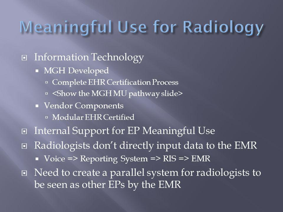  Information Technology  MGH Developed  Complete EHR Certification Process   Vendor Components  Modular EHR Certified  Internal Support for EP Meaningful Use  Radiologists don't directly input data to the EMR  Voice => Reporting System => RIS => EMR  Need to create a parallel system for radiologists to be seen as other EPs by the EMR