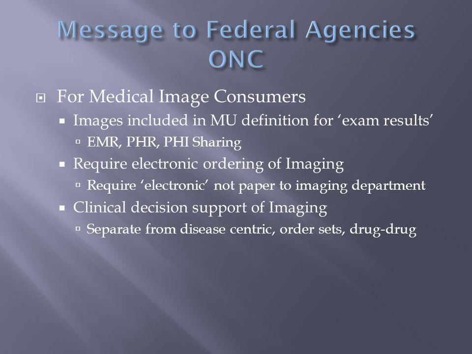  For Medical Image Consumers  Images included in MU definition for 'exam results'  EMR, PHR, PHI Sharing  Require electronic ordering of Imaging  Require 'electronic' not paper to imaging department  Clinical decision support of Imaging  Separate from disease centric, order sets, drug-drug