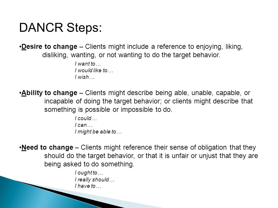 DANCR Steps: Desire to change – Clients might include a reference to enjoying, liking, disliking, wanting, or not wanting to do the target behavior.