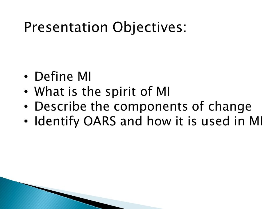Presentation Objectives: Define MI What is the spirit of MI Describe the components of change Identify OARS and how it is used in MI