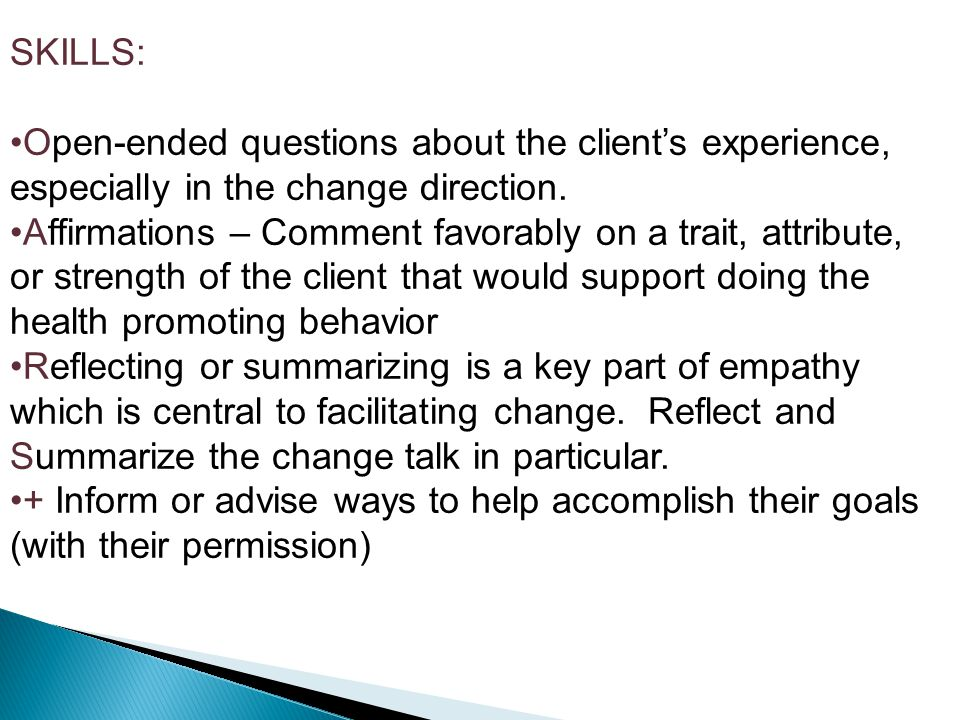 SKILLS: Open-ended questions about the client's experience, especially in the change direction.