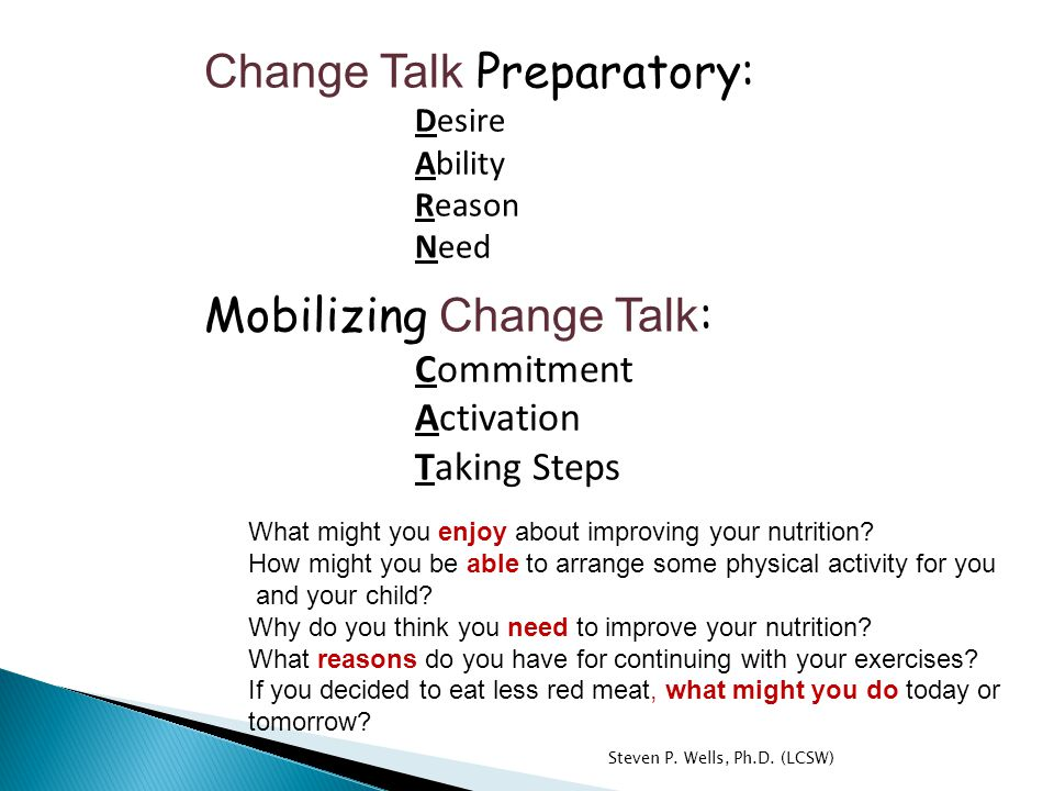 Change Talk Preparatory: Desire Ability Reason Need Mobilizing Change Talk : Commitment Activation Taking Steps What might you enjoy about improving your nutrition.