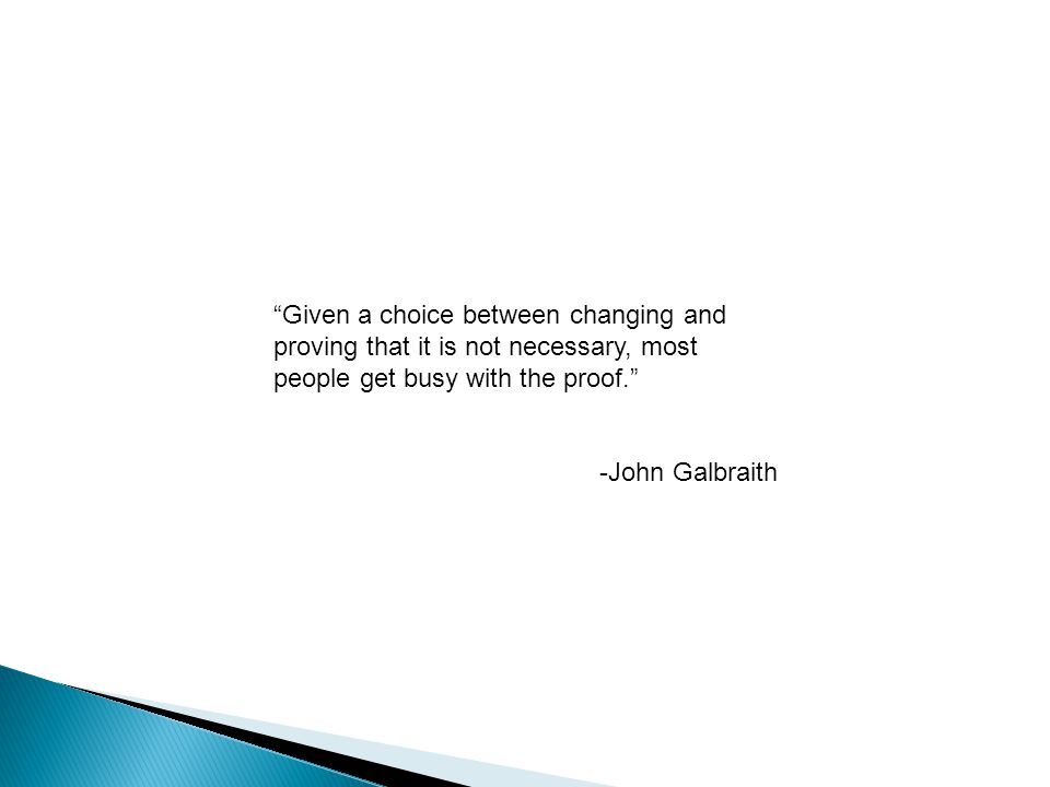 Given a choice between changing and proving that it is not necessary, most people get busy with the proof. -John Galbraith