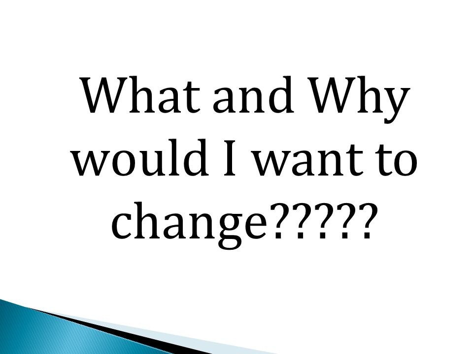 What and Why would I want to change?????