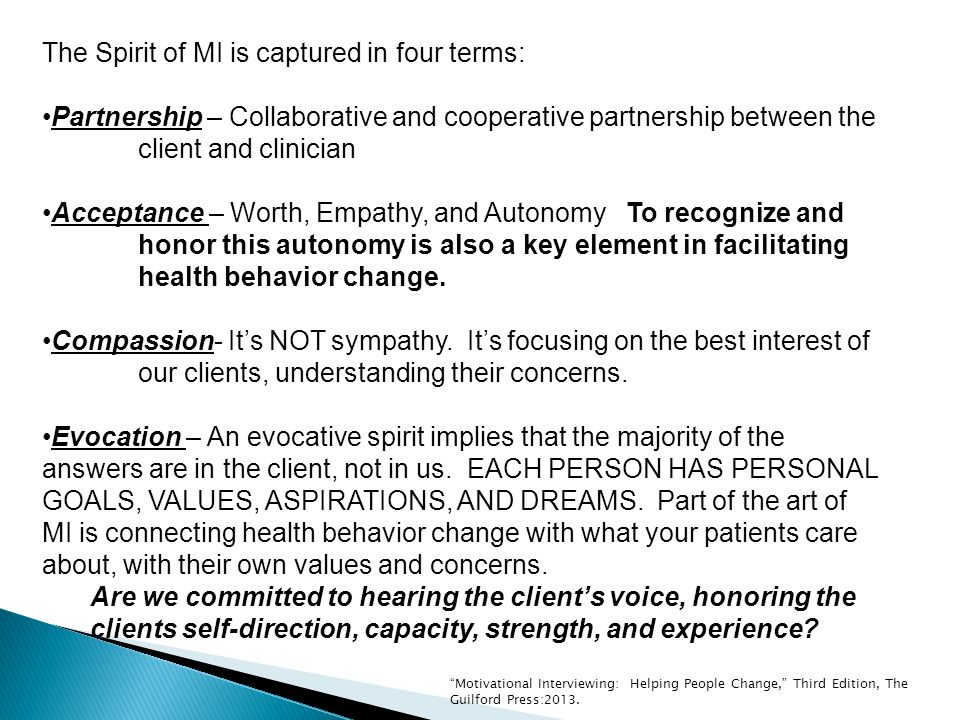 The Spirit of MI is captured in four terms: Partnership – Collaborative and cooperative partnership between the client and clinician Acceptance – Worth, Empathy, and Autonomy To recognize and honor this autonomy is also a key element in facilitating health behavior change.