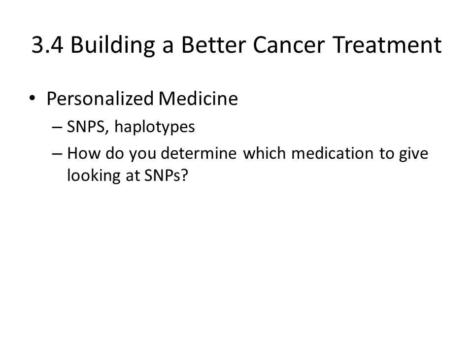 3.4 Building a Better Cancer Treatment Personalized Medicine – SNPS, haplotypes – How do you determine which medication to give looking at SNPs