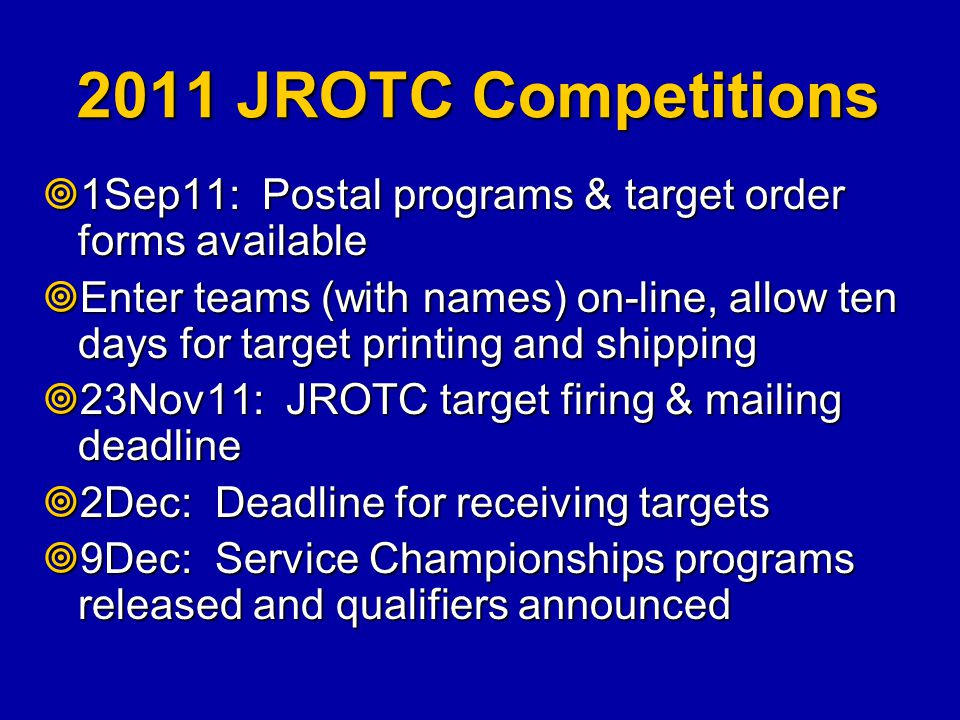 2011 JROTC Competitions  1Sep11: Postal programs & target order forms available  Enter teams (with names) on-line, allow ten days for target printin