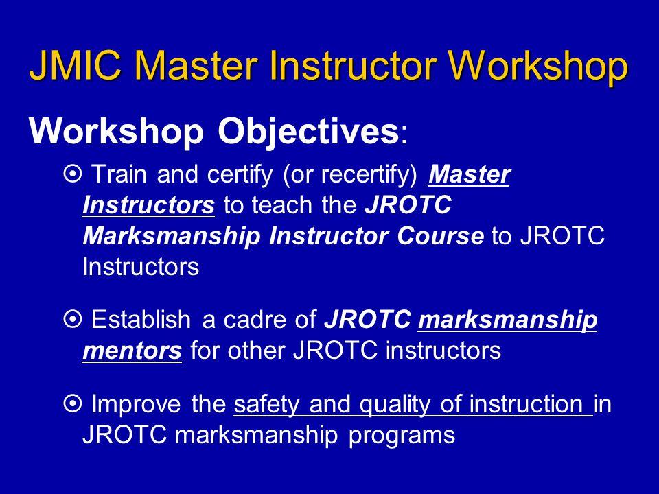 JMIC Master Instructor Workshop Workshop Objectives :   Train and certify (or recertify) Master Instructors to teach the JROTC Marksmanship Instruct