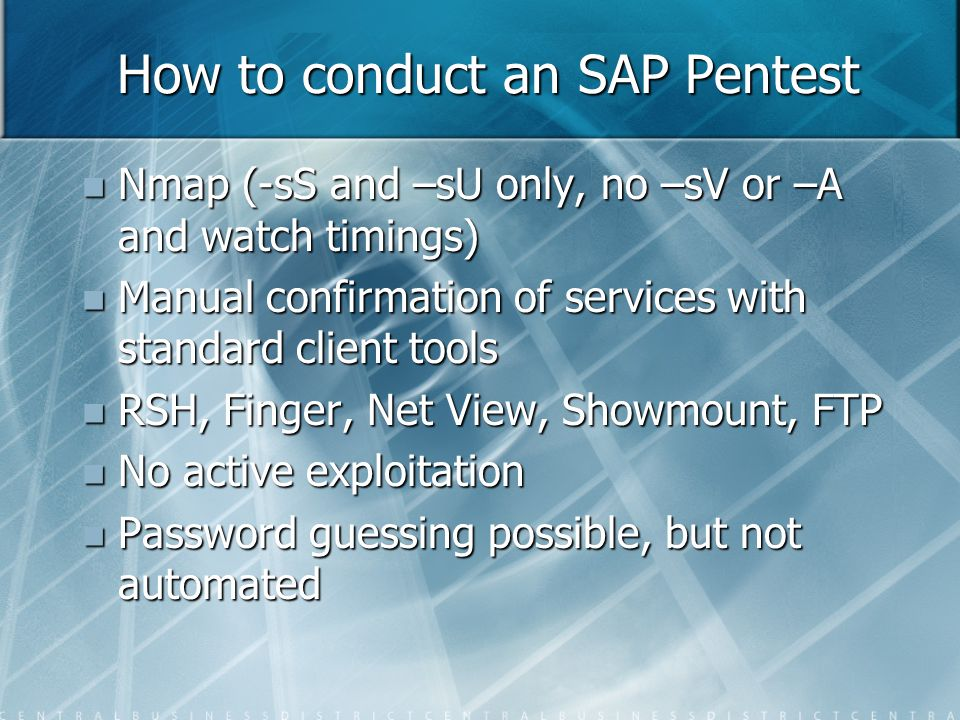 How to conduct an SAP Pentest Nmap (-sS and –sU only, no –sV or –A and watch timings) Nmap (-sS and –sU only, no –sV or –A and watch timings) Manual confirmation of services with standard client tools Manual confirmation of services with standard client tools RSH, Finger, Net View, Showmount, FTP RSH, Finger, Net View, Showmount, FTP No active exploitation No active exploitation Password guessing possible, but not automated Password guessing possible, but not automated