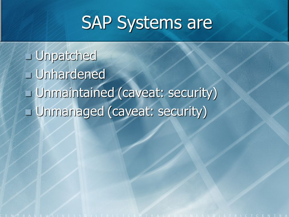 SAP Systems are Unpatched Unpatched Unhardened Unhardened Unmaintained (caveat: security) Unmaintained (caveat: security) Unmanaged (caveat: security) Unmanaged (caveat: security)