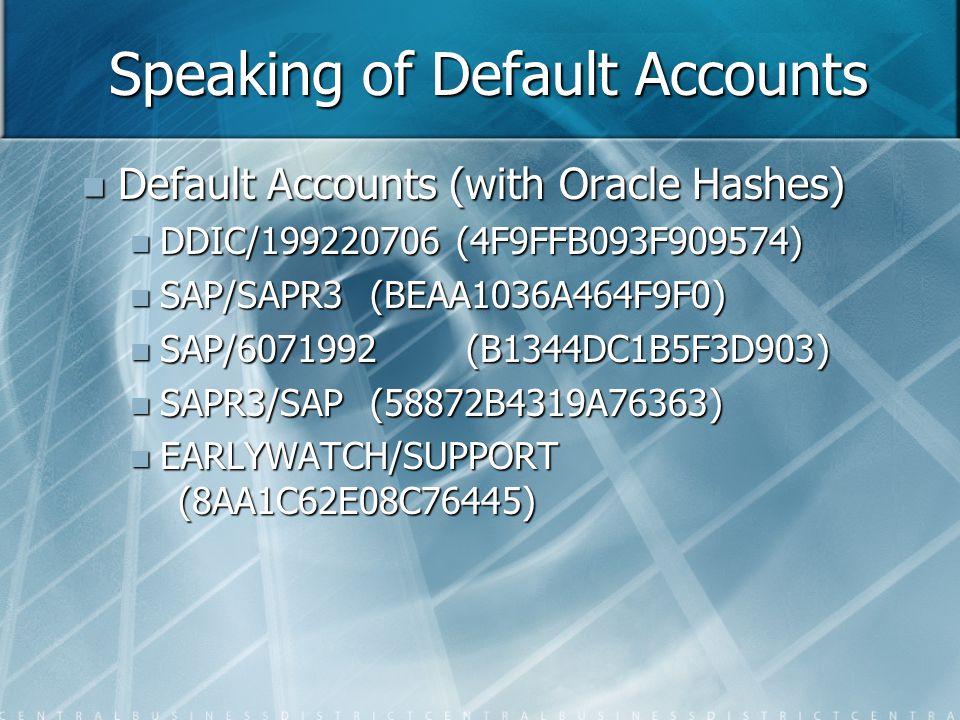 Speaking of Default Accounts Default Accounts (with Oracle Hashes) Default Accounts (with Oracle Hashes) DDIC/199220706 (4F9FFB093F909574) DDIC/199220706 (4F9FFB093F909574) SAP/SAPR3(BEAA1036A464F9F0) SAP/SAPR3(BEAA1036A464F9F0) SAP/6071992(B1344DC1B5F3D903) SAP/6071992(B1344DC1B5F3D903) SAPR3/SAP(58872B4319A76363) SAPR3/SAP(58872B4319A76363) EARLYWATCH/SUPPORT (8AA1C62E08C76445) EARLYWATCH/SUPPORT (8AA1C62E08C76445)