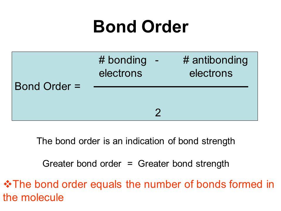 Bond Order # bonding -# antibonding electrons Bond Order = 2 The bond order is an indication of bond strength Greater bond order = Greater bond streng