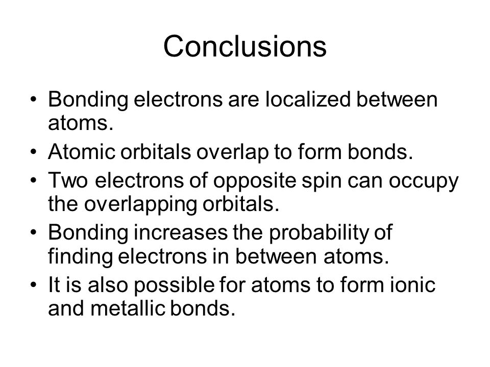 Conclusions Bonding electrons are localized between atoms. Atomic orbitals overlap to form bonds. Two electrons of opposite spin can occupy the overla