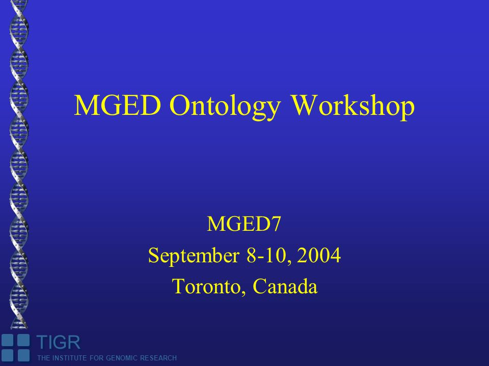 THE INSTITUTE FOR GENOMIC RESEARCH TIGR MGED Ontology Workshop MGED7 September 8-10, 2004 Toronto, Canada