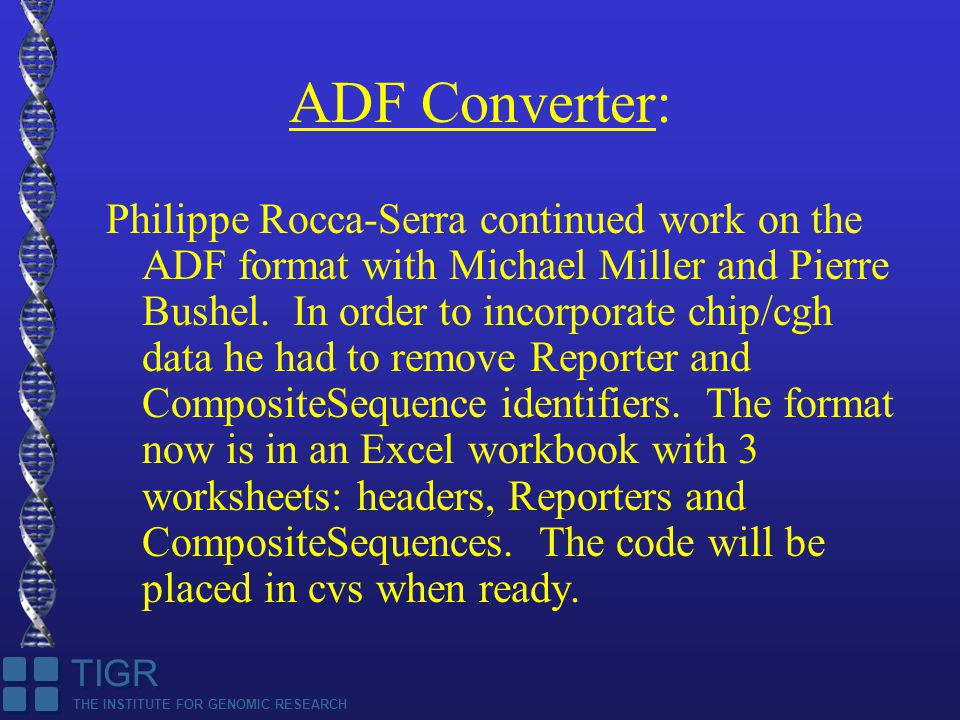 THE INSTITUTE FOR GENOMIC RESEARCH TIGR ADF Converter: Philippe Rocca-Serra continued work on the ADF format with Michael Miller and Pierre Bushel.