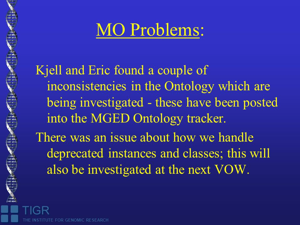 THE INSTITUTE FOR GENOMIC RESEARCH TIGR MO Problems: Kjell and Eric found a couple of inconsistencies in the Ontology which are being investigated - these have been posted into the MGED Ontology tracker.