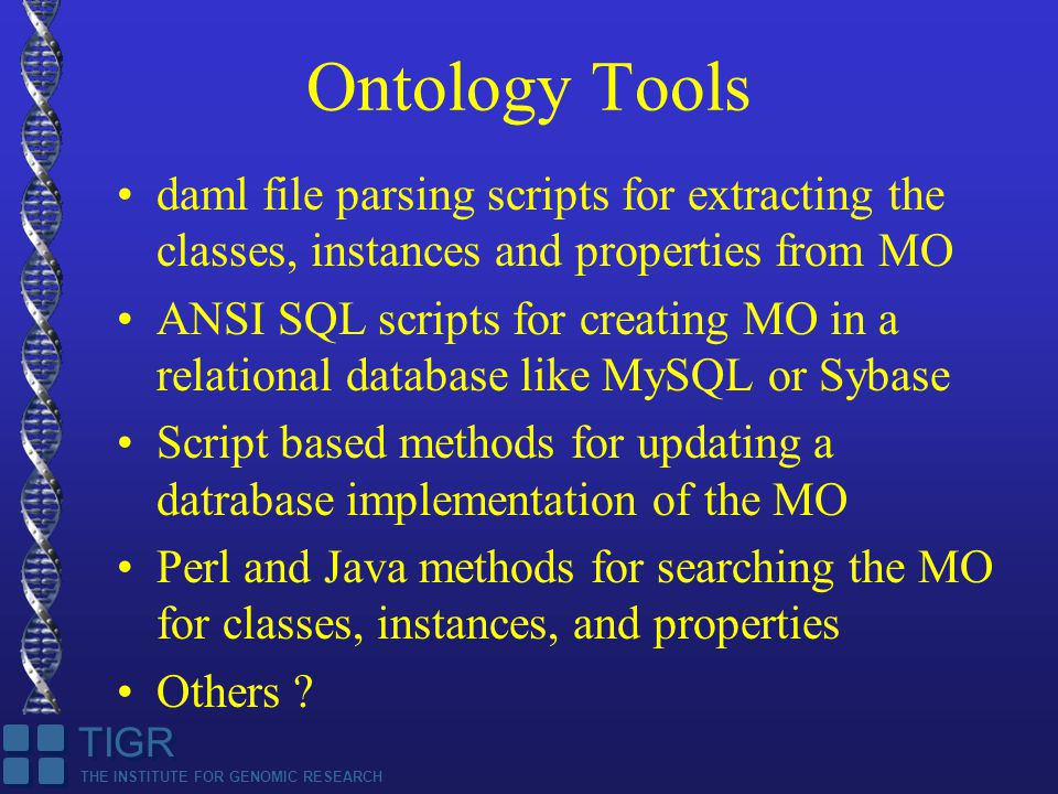 THE INSTITUTE FOR GENOMIC RESEARCH TIGR Ontology Tools daml file parsing scripts for extracting the classes, instances and properties from MO ANSI SQL scripts for creating MO in a relational database like MySQL or Sybase Script based methods for updating a datrabase implementation of the MO Perl and Java methods for searching the MO for classes, instances, and properties Others