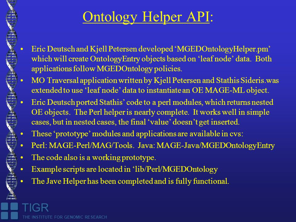 THE INSTITUTE FOR GENOMIC RESEARCH TIGR Ontology Helper API: Eric Deutsch and Kjell Petersen developed 'MGEDOntologyHelper.pm' which will create OntologyEntry objects based on 'leaf node' data.
