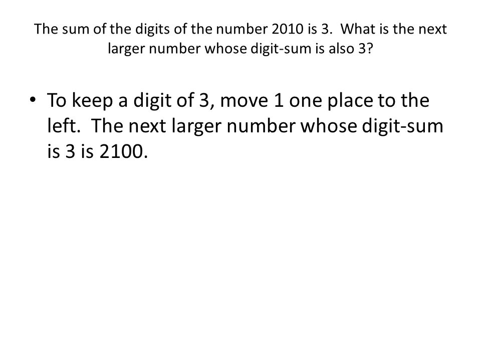 The sum of the digits of the number 2010 is 3. What is the next larger number whose digit-sum is also 3? To keep a digit of 3, move 1 one place to the