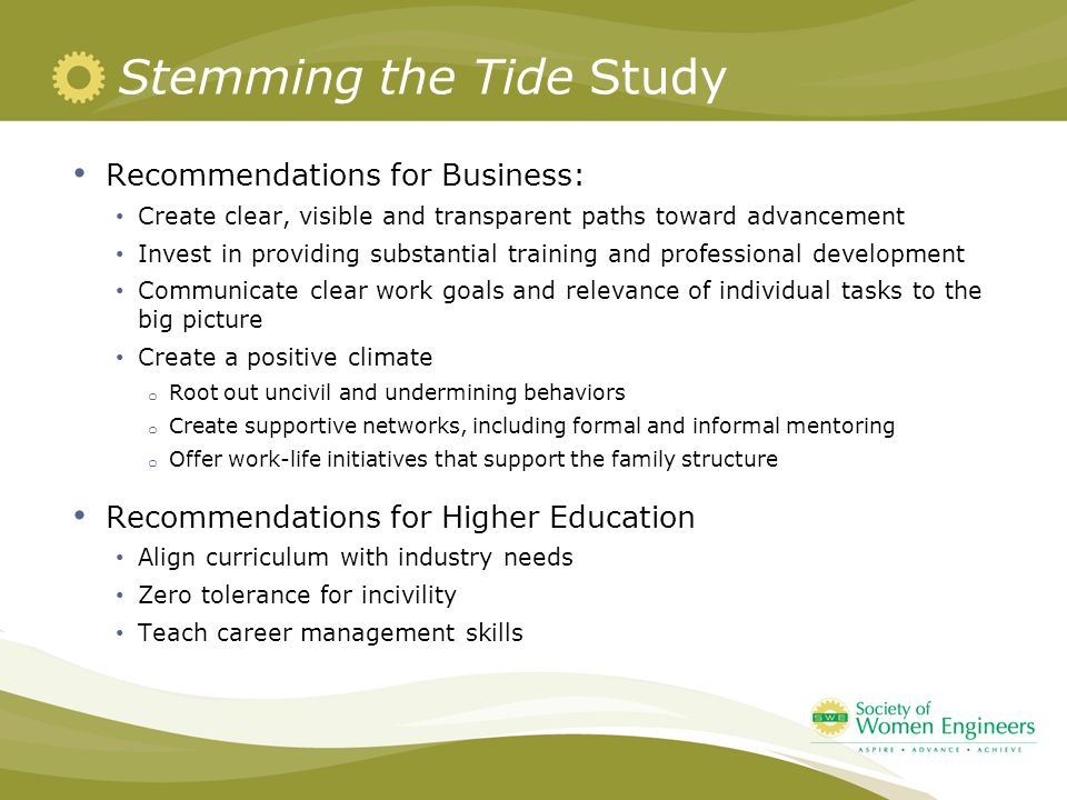 Stemming the Tide Study Recommendations for Business: Create clear, visible and transparent paths toward advancement Invest in providing substantial training and professional development Communicate clear work goals and relevance of individual tasks to the big picture Create a positive climate o Root out uncivil and undermining behaviors o Create supportive networks, including formal and informal mentoring o Offer work-life initiatives that support the family structure Recommendations for Higher Education Align curriculum with industry needs Zero tolerance for incivility Teach career management skills