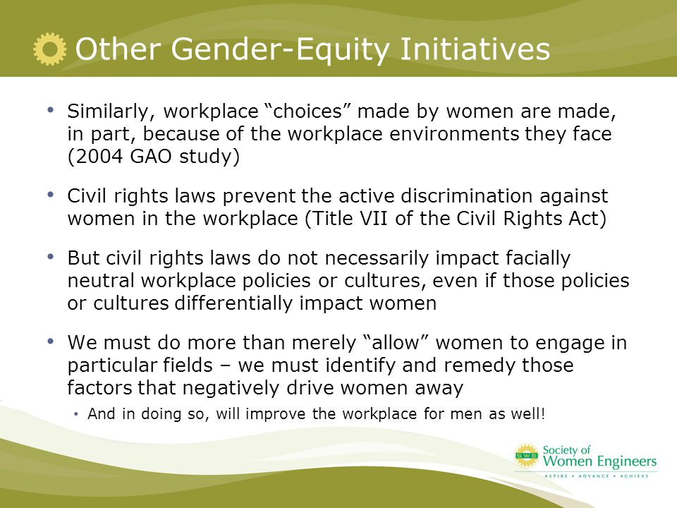 Other Gender-Equity Initiatives Similarly, workplace choices made by women are made, in part, because of the workplace environments they face (2004 GAO study) Civil rights laws prevent the active discrimination against women in the workplace (Title VII of the Civil Rights Act) But civil rights laws do not necessarily impact facially neutral workplace policies or cultures, even if those policies or cultures differentially impact women We must do more than merely allow women to engage in particular fields – we must identify and remedy those factors that negatively drive women away And in doing so, will improve the workplace for men as well!