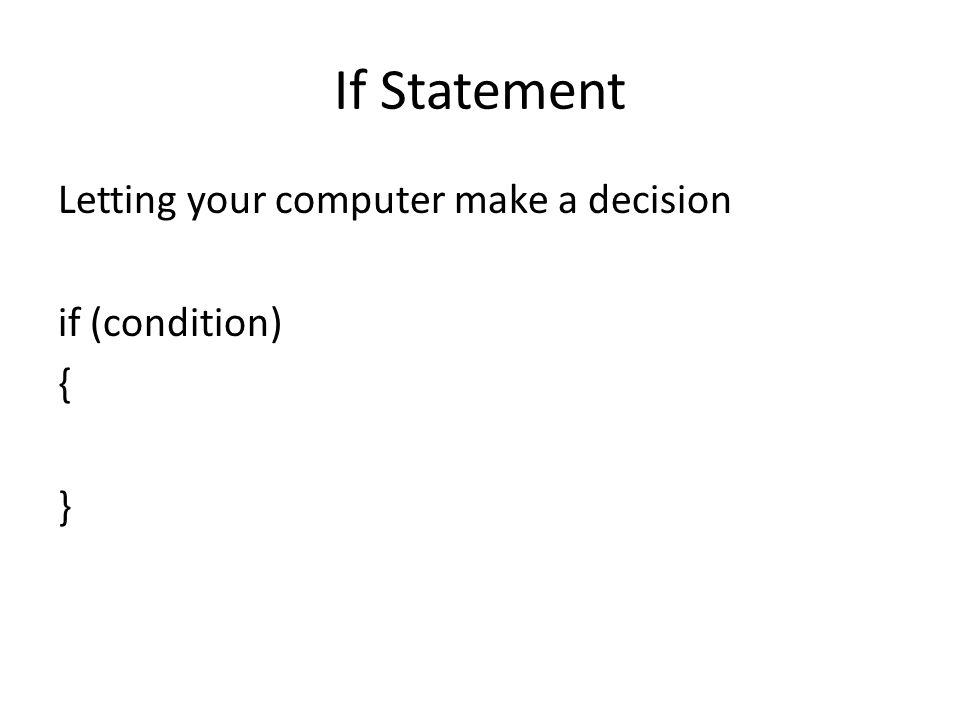 If Statement Letting your computer make a decision if (condition) { }