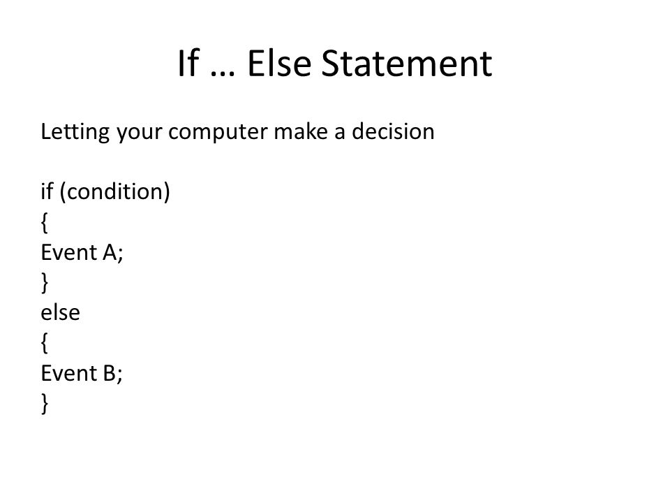 If … Else Statement Letting your computer make a decision if (condition) { Event A; } else { Event B; }