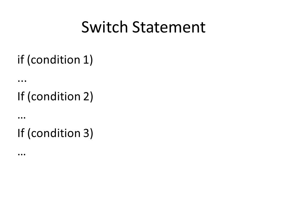 Switch Statement if (condition 1)... If (condition 2) … If (condition 3) …