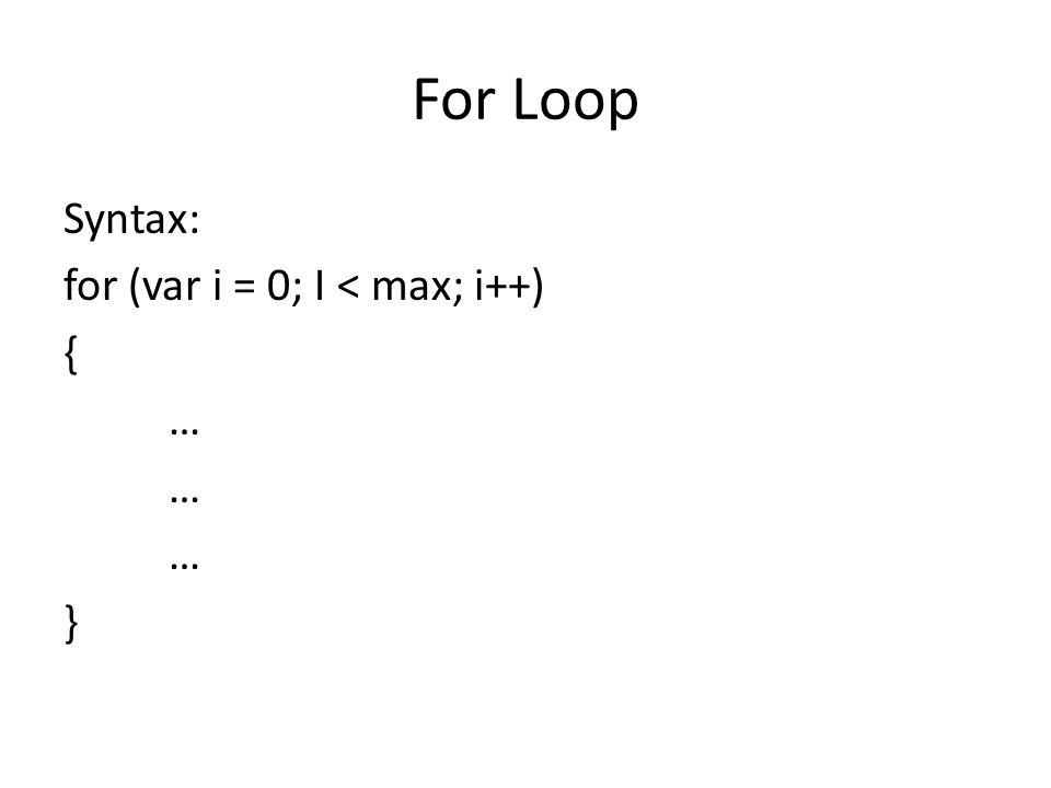 For Loop Syntax: for (var i = 0; I < max; i++) { … }