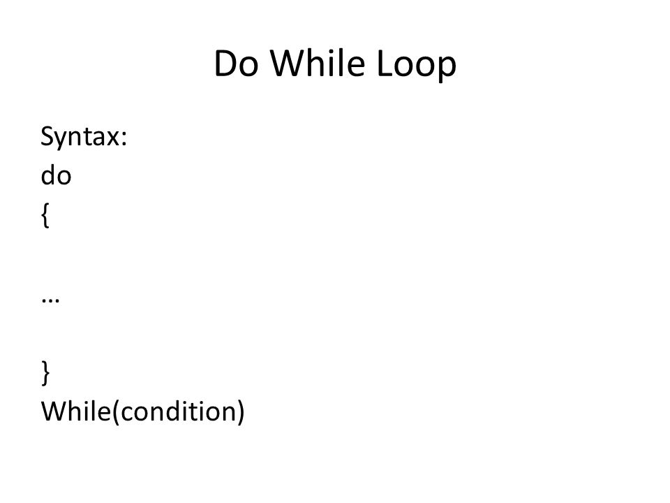 Do While Loop Syntax: do { … } While(condition)