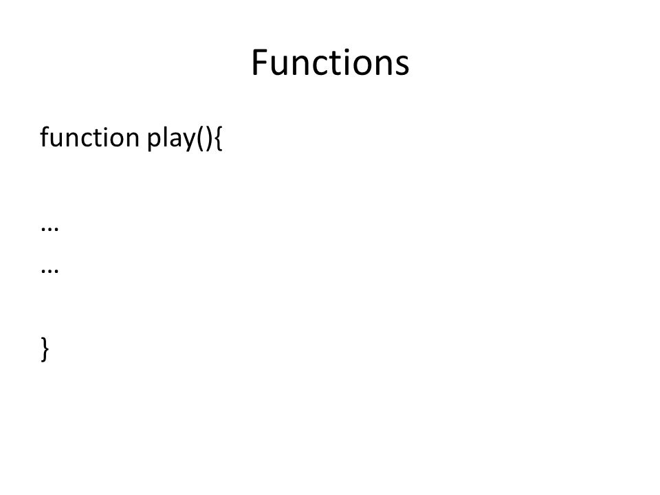 Functions function play(){ … }