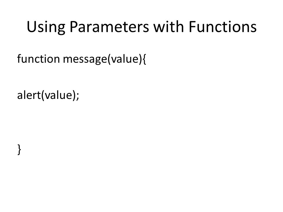 Using Parameters with Functions function message(value){ alert(value); }
