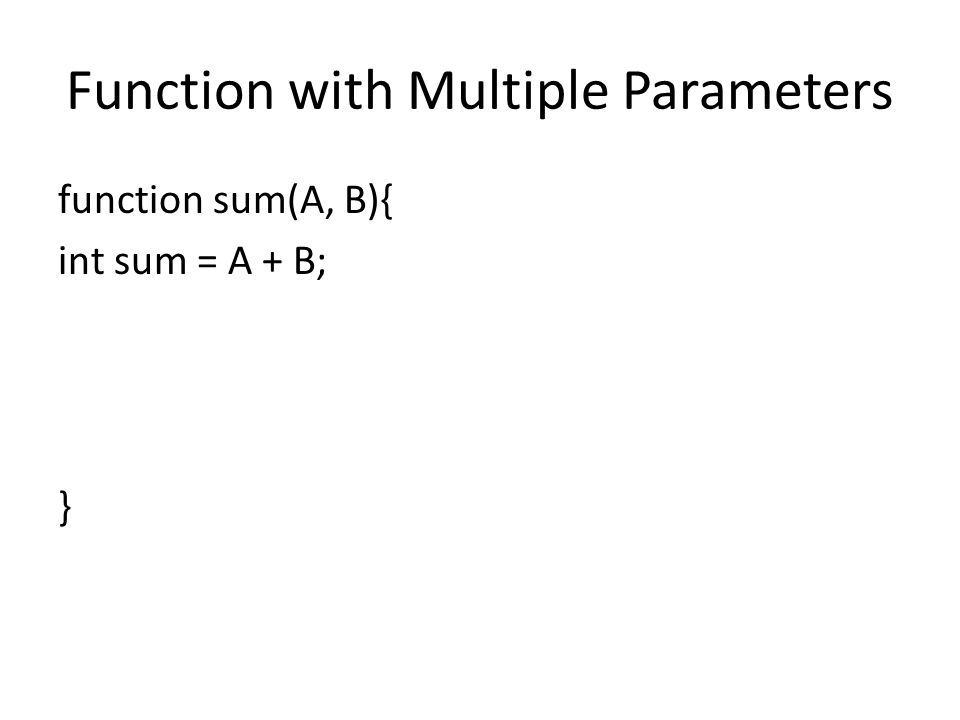 Function with Multiple Parameters function sum(A, B){ int sum = A + B; }
