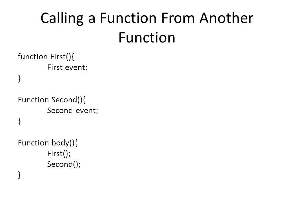 Calling a Function From Another Function function First(){ First event; } Function Second(){ Second event; } Function body(){ First(); Second(); }