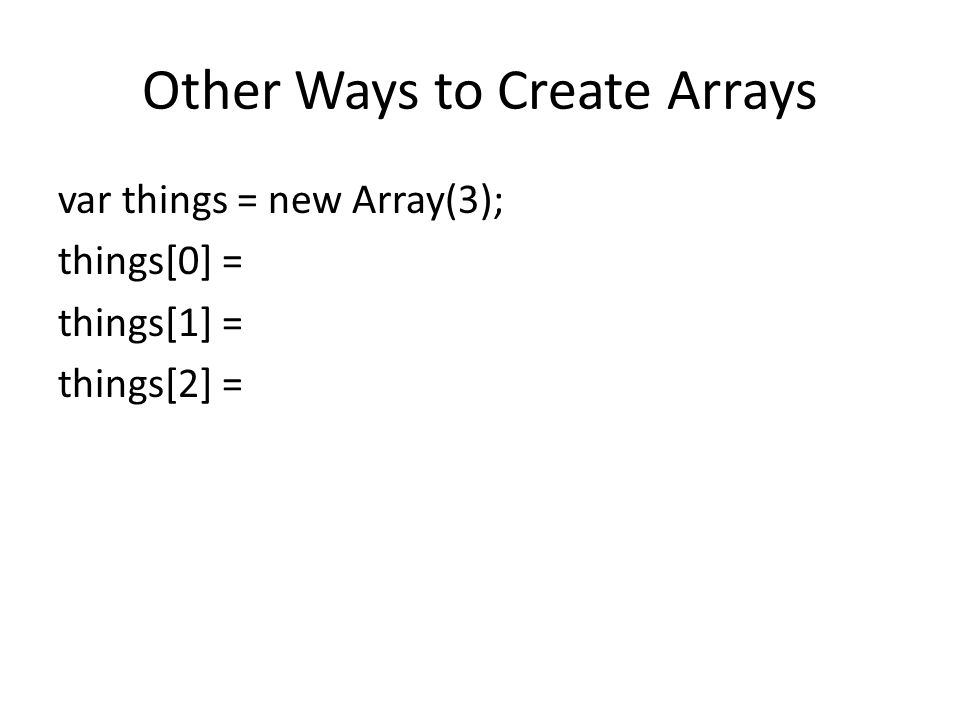 Other Ways to Create Arrays var things = new Array(3); things[0] = things[1] = things[2] =