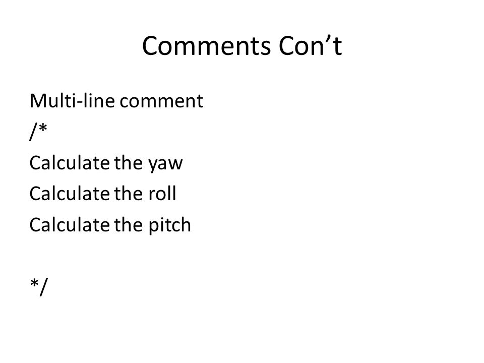 Comments Con't Multi-line comment /* Calculate the yaw Calculate the roll Calculate the pitch */